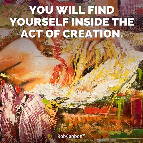 find yourself inside the act of creation