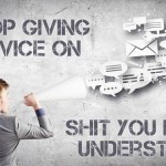Stop Giving Advice On Shit You Don't Understand